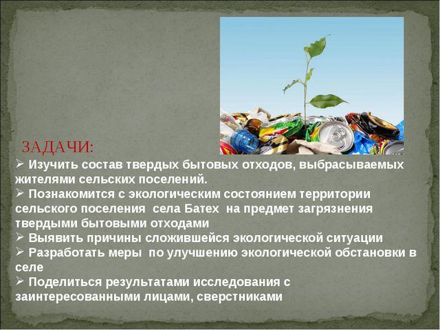 ЗАДАЧИ: Изучить состав твердых бытовых отходов, выбрасываемых жителями сельс...