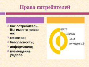 Права потребителей Как потребитель Вы имеете право на: качество; безопасност