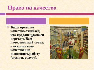 Право на качество Ваше право на качество означает, что продавец должен перед