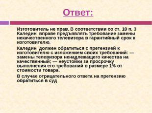 Ответ: Изготовитель не прав. В соответствии со ст. 18 п. 3 Каледин вправе пр