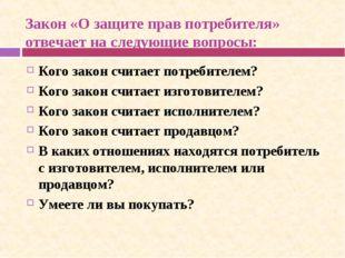 Закон «О защите прав потребителя» отвечает на следующие вопросы: Кого закон