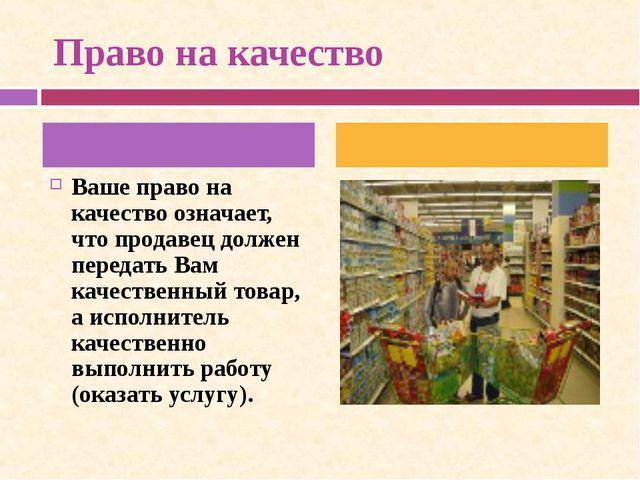 Право на качество Ваше право на качество означает, что продавец должен перед...