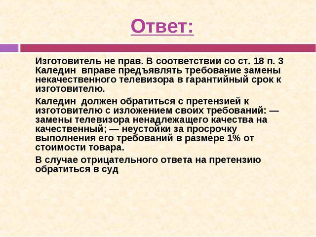 Ответ: Изготовитель не прав. В соответствии со ст. 18 п. 3 Каледин вправе пр...