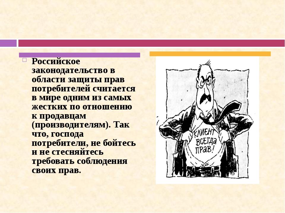 Российское законодательство в области защиты прав потребителей считается в ми...