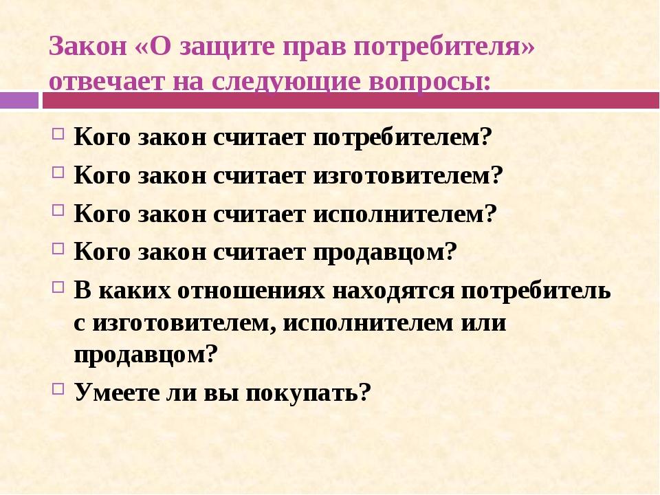 Закон «О защите прав потребителя» отвечает на следующие вопросы: Кого закон...