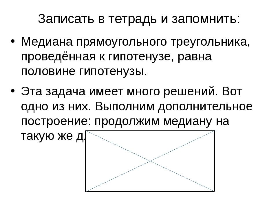 Записать в тетрадь и запомнить: Медиана прямоугольного треугольника, проведён...