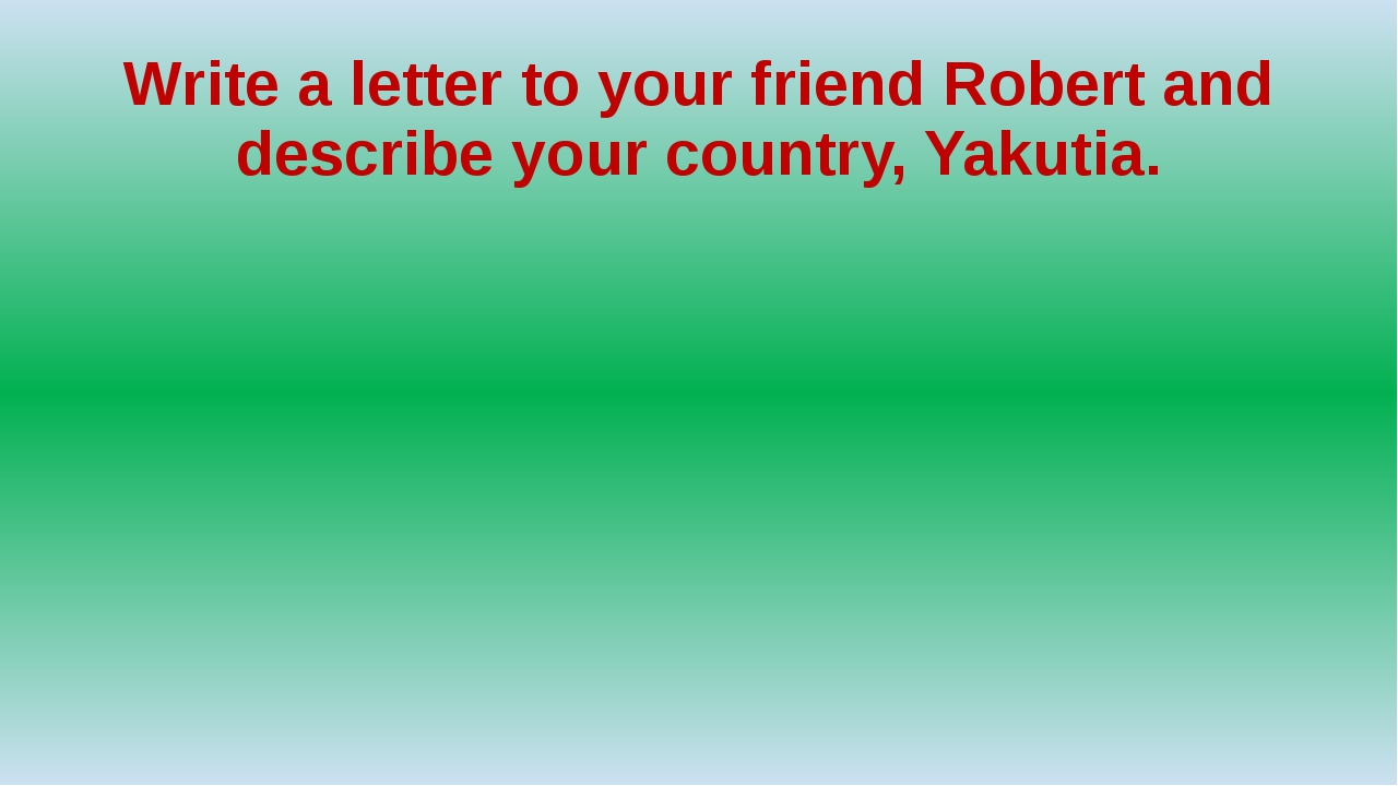 Write a letter to your friend Robert and describe your country, Yakutia.
