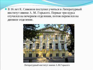 В 16 лет К. Симонов поступил учиться вЛитературный институт имени А. М. Горь