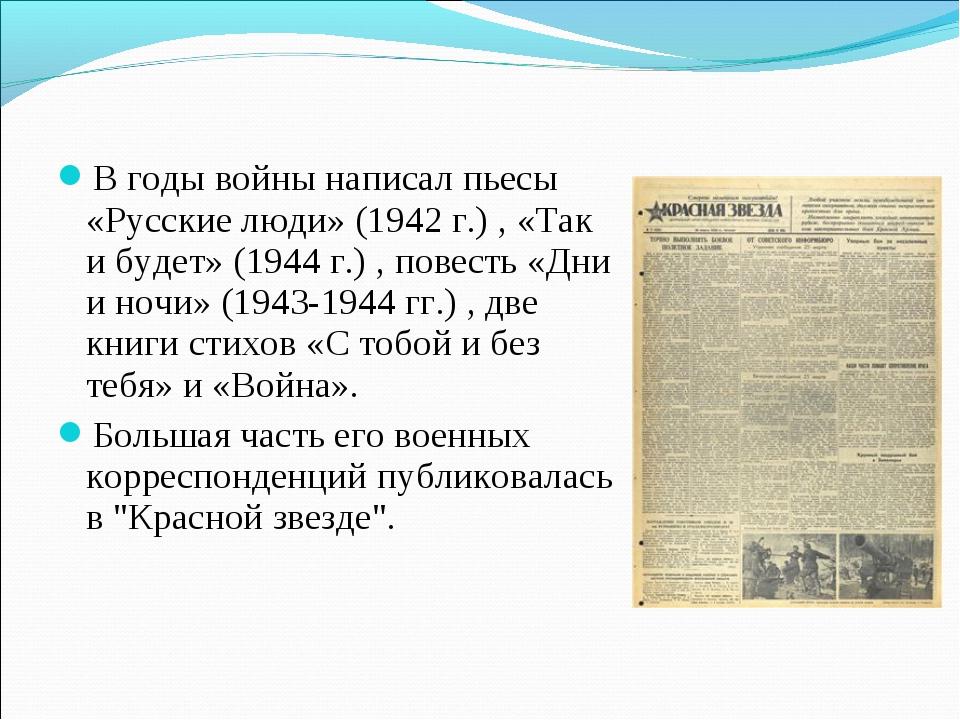 В годы войны написал пьесы «Русские люди» (1942 г.) , «Так и будет» (1944 г.)...