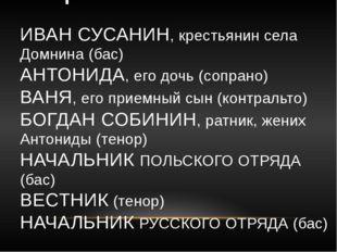 ДЕЙСТВУЮЩИЕ ЛИЦА: ИВАН СУСАНИН, крестьянин села Домнина (бас) АНТОНИДА, его