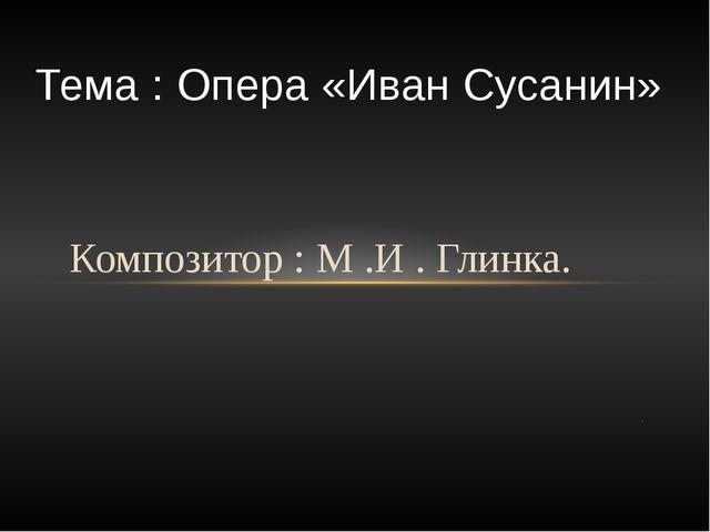 Композитор : М .И . Глинка. . Тема : Опера «Иван Сусанин»