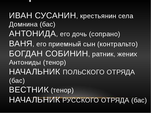 ДЕЙСТВУЮЩИЕ ЛИЦА: ИВАН СУСАНИН, крестьянин села Домнина (бас) АНТОНИДА, его...