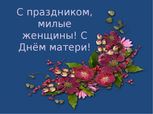 С праздником, милые женщины! С Днём матери!