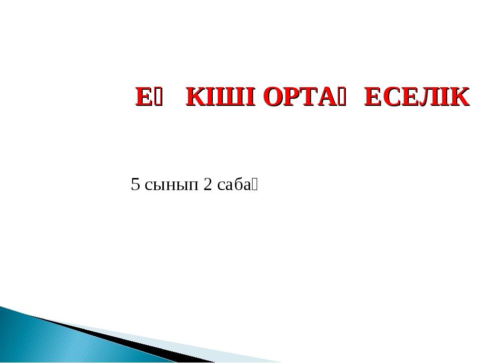 ЕҢ КІШІ ОРТАҚ ЕСЕЛІК 5 сынып 2 сабақ