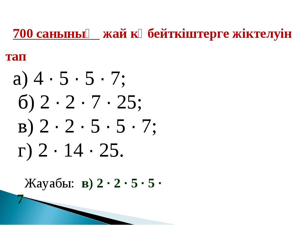 700 санының жай көбейткіштерге жіктелуін тап а) 4 · 5 · 5 · 7; б) 2 · 2 · 7 ·...