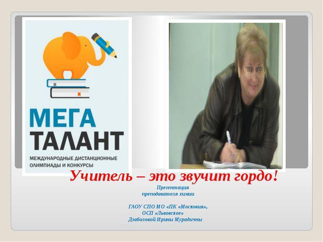 Учитель – это звучит гордо! Презентация преподавателя химии ГАОУ СПО МО «ПК...