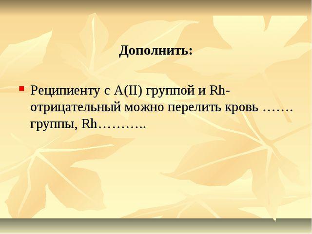 Дополнить: Реципиенту с А(II) группой и Rh-отрицательный можно перелить кровь...