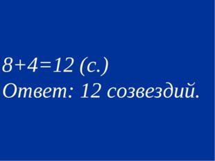 8+4=12 (с.) Ответ: 12 созвездий..