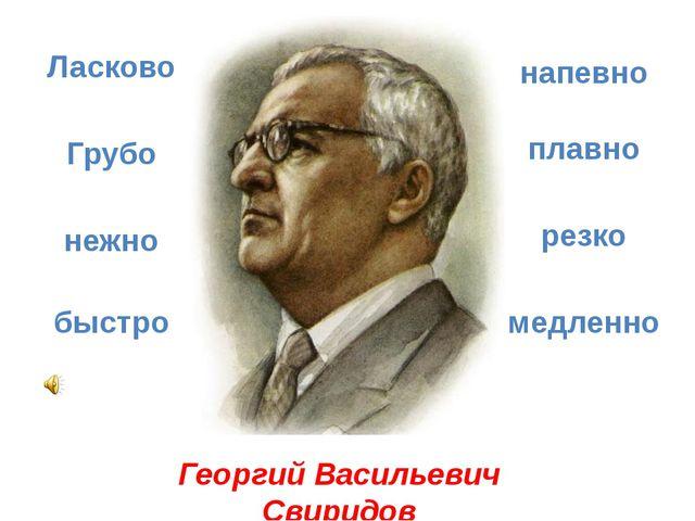 Георгий Васильевич Свиридов Ласково Грубо резко плавно напевно нежно быстро м...