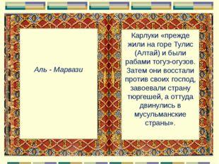 Аль - Марвази Карлуки «прежде жили на горе Тулис (Алтай) и были рабами тогуз