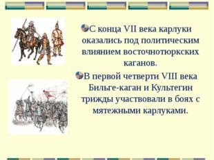 С конца VII века карлуки оказались под политическим влиянием восточнотюркских