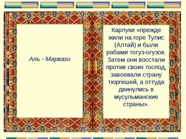 Аль - Марвази Карлуки «прежде жили на горе Тулис (Алтай) и были рабами тогуз...