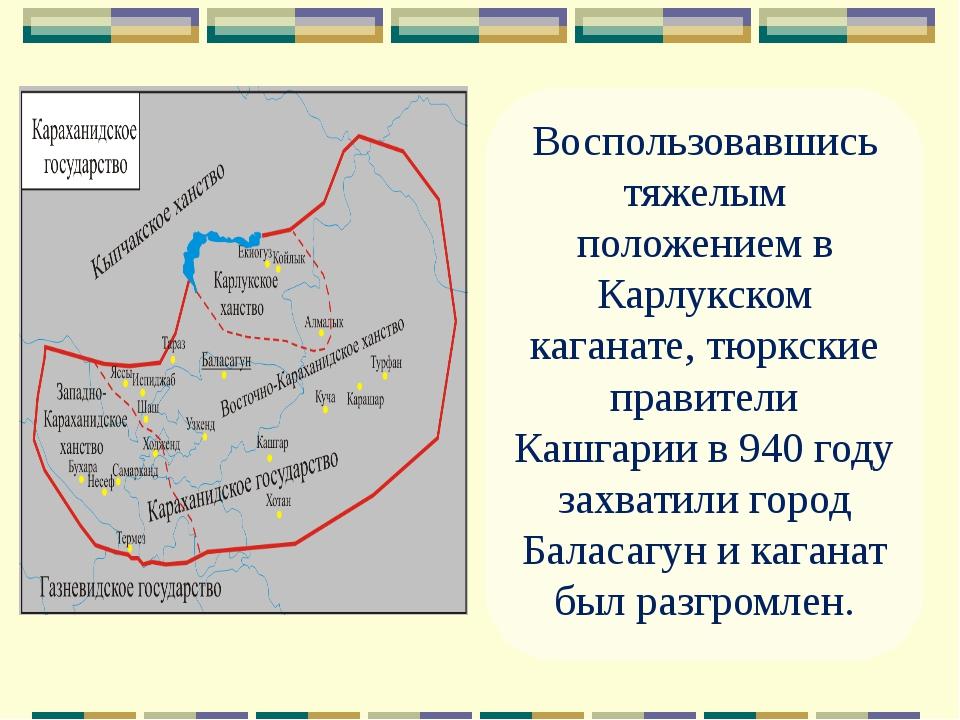 Воспользовавшись тяжелым положением в Карлукском каганате, тюркские правители...