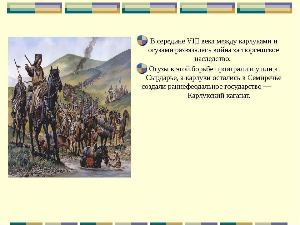 В середине VIII века между карлуками и огузами развязалась война за тюргешско...