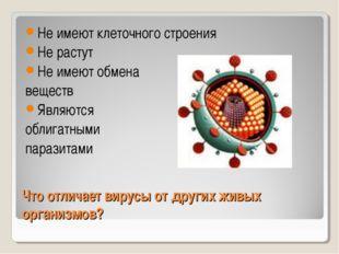 Что отличает вирусы от других живых организмов? Не имеют клеточного строения