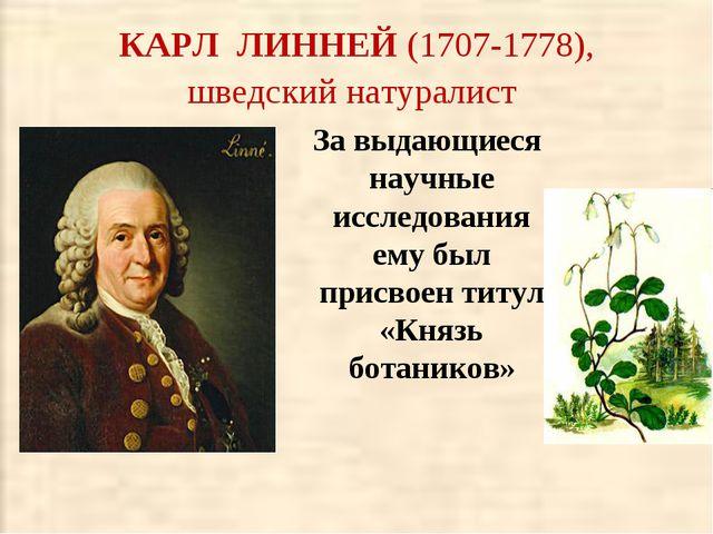 КАРЛ ЛИННЕЙ (1707-1778), шведский натуралист За выдающиеся научные исследован...