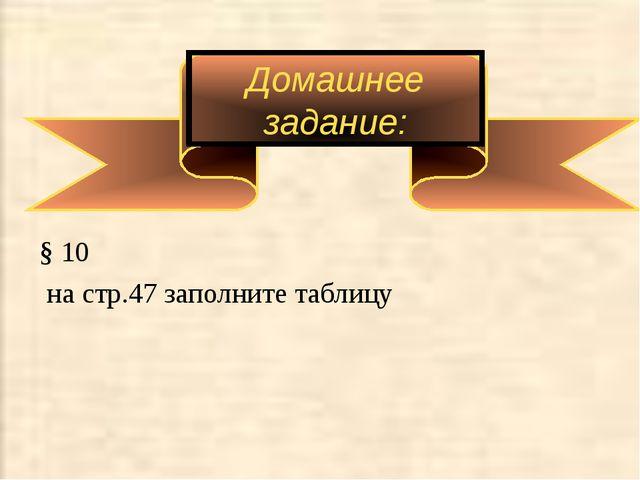 Домашнее задание: § 10 на стр.47 заполните таблицу