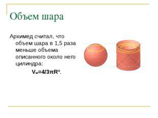 Объем шара Архимед считал, что объем шара в 1,5 раза меньше объема описанного