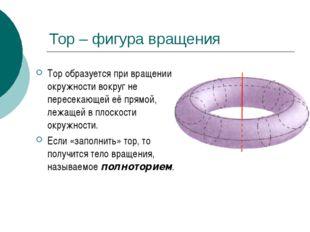 Тор – фигура вращения Тор образуется при вращении окружности вокруг не пересе