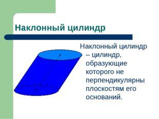 Наклонный цилиндр Наклонный цилиндр – цилиндр, образующие которого не перпенд
