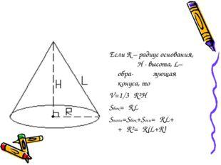 Если R – радиус основания, H - высота, L– обра- зующая конуса, то V=1/3πR²H S