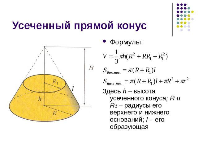 Усеченный прямой конус Формулы: Здесь h – высота усеченного конуса; R и R1 –...