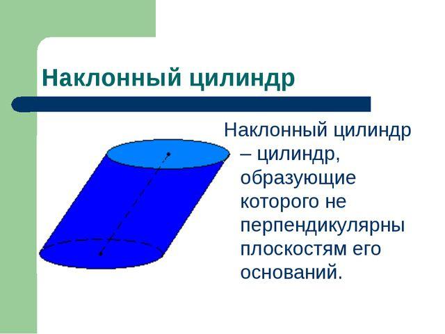 Наклонный цилиндр Наклонный цилиндр – цилиндр, образующие которого не перпенд...