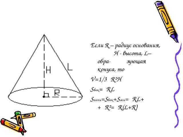 Если R – радиус основания, H - высота, L– обра- зующая конуса, то V=1/3πR²H S...