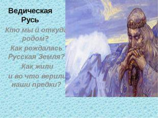 Ведическая Русь Кто мы и откуда родом? Как рождалась Русская Земля? Как жили