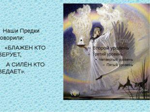 Наши Предки говорили: «БЛАЖЕН КТО ВЕРУЕТ, А СИЛЁН КТО ВЕДАЕТ».