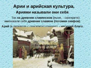 Арии и арийская культура. Ариями называли они себя. Так на древнем славянском