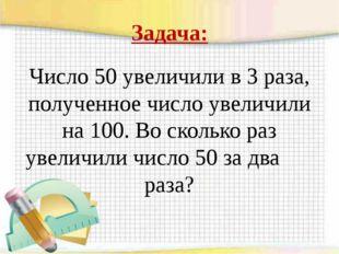 Задача: Число 50 увеличили в 3 раза, полученное число увеличили на 100. Во ск
