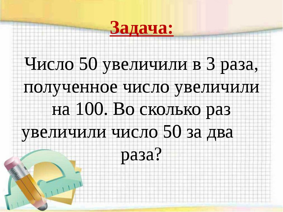 Задача: Число 50 увеличили в 3 раза, полученное число увеличили на 100. Во ск...