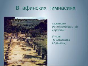 В афинских гимнасиях гимнасии располагались за городом Руины (гимнасия в Оли