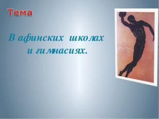 В афинских школах и гимнасиях.