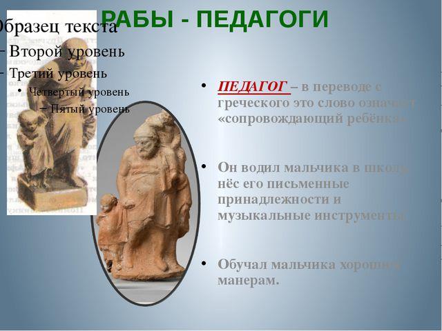 РАБЫ - ПЕДАГОГИ ПЕДАГОГ – в переводе с греческого это слово означает «сопрово...