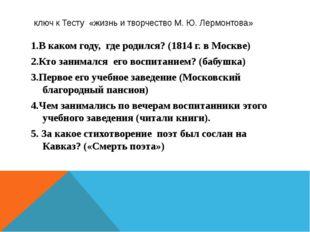 ключ к Тесту «жизнь и творчество М. Ю. Лермонтова» 1.В каком году, где родил