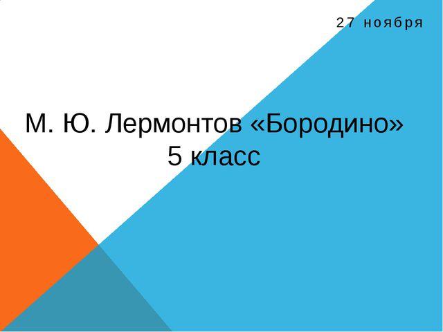 27 ноября М. Ю. Лермонтов «Бородино» 5 класс