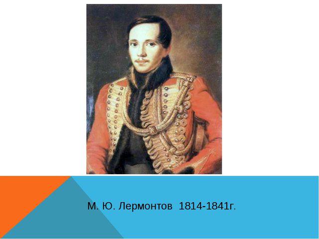 М. Ю. Лермонтов 1814-1841г.