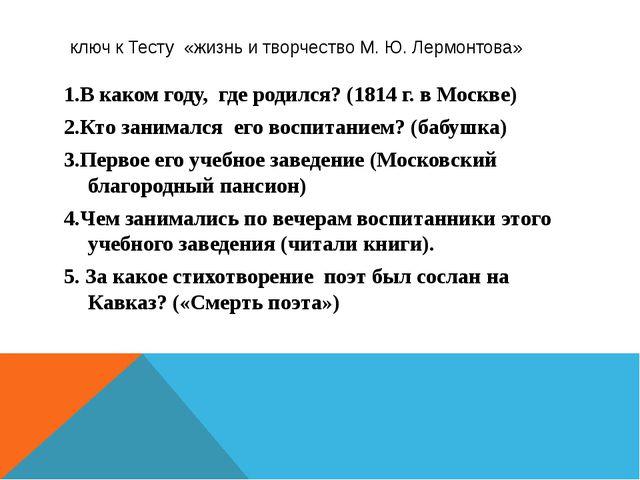 ключ к Тесту «жизнь и творчество М. Ю. Лермонтова» 1.В каком году, где родил...